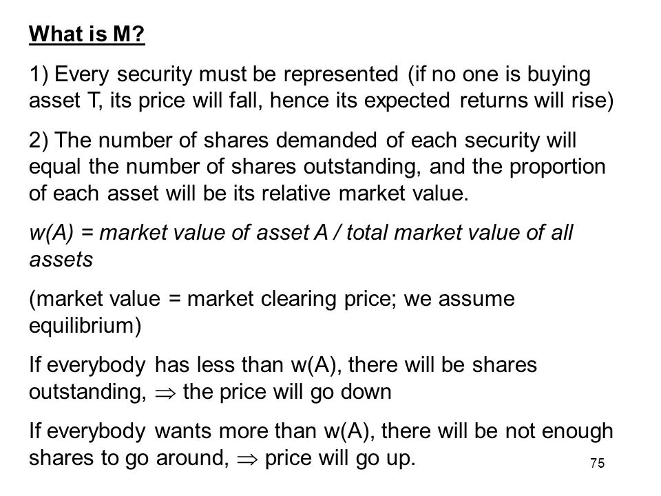 What is M 1) Every security must be represented (if no one is buying asset T, its price will fall, hence its expected returns will rise)