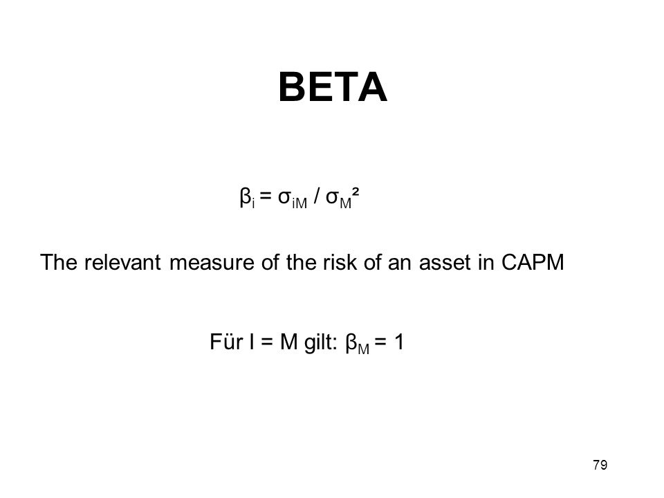BETA βi = σiM / σM² The relevant measure of the risk of an asset in CAPM Für I = M gilt: βM = 1