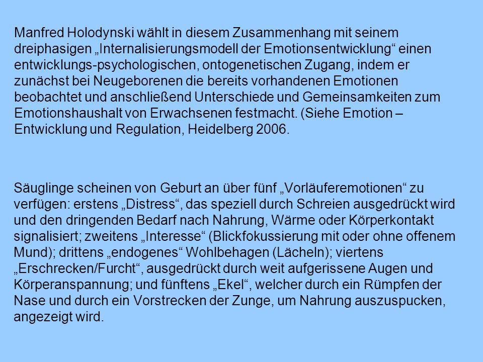 """Manfred Holodynski wählt in diesem Zusammenhang mit seinem dreiphasigen """"Internalisierungsmodell der Emotionsentwicklung einen entwicklungs-psychologischen, ontogenetischen Zugang, indem er zunächst bei Neugeborenen die bereits vorhandenen Emotionen beobachtet und anschließend Unterschiede und Gemeinsamkeiten zum Emotionshaushalt von Erwachsenen festmacht. (Siehe Emotion – Entwicklung und Regulation, Heidelberg 2006."""