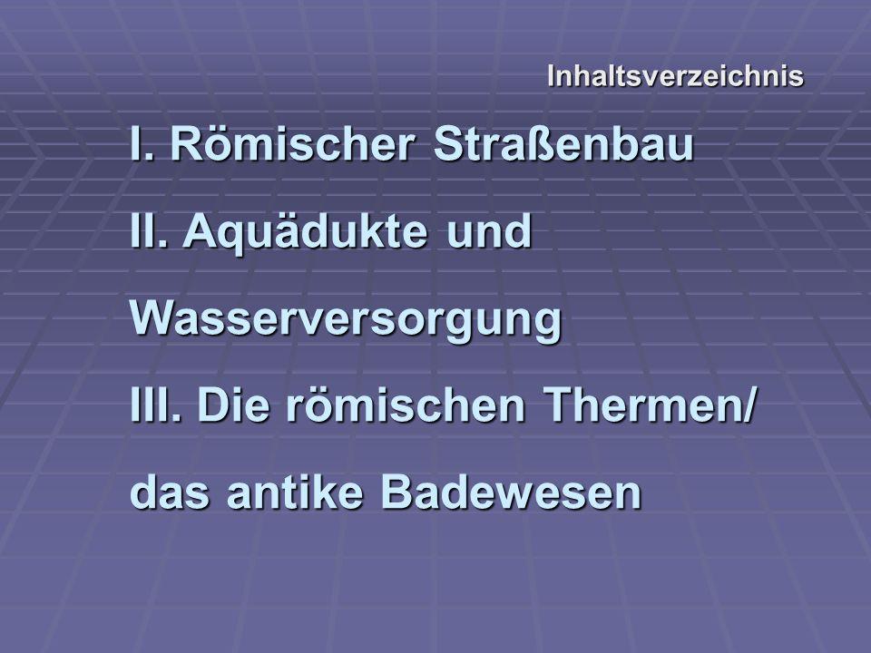 Inhaltsverzeichnis I. Römischer Straßenbau II. Aquädukte und Wasserversorgung III.