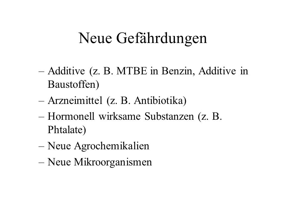 Neue Gefährdungen Additive (z. B. MTBE in Benzin, Additive in Baustoffen) Arzneimittel (z. B. Antibiotika)
