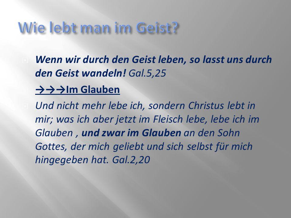 Wie lebt man im Geist Wenn wir durch den Geist leben, so lasst uns durch den Geist wandeln! Gal.5,25.
