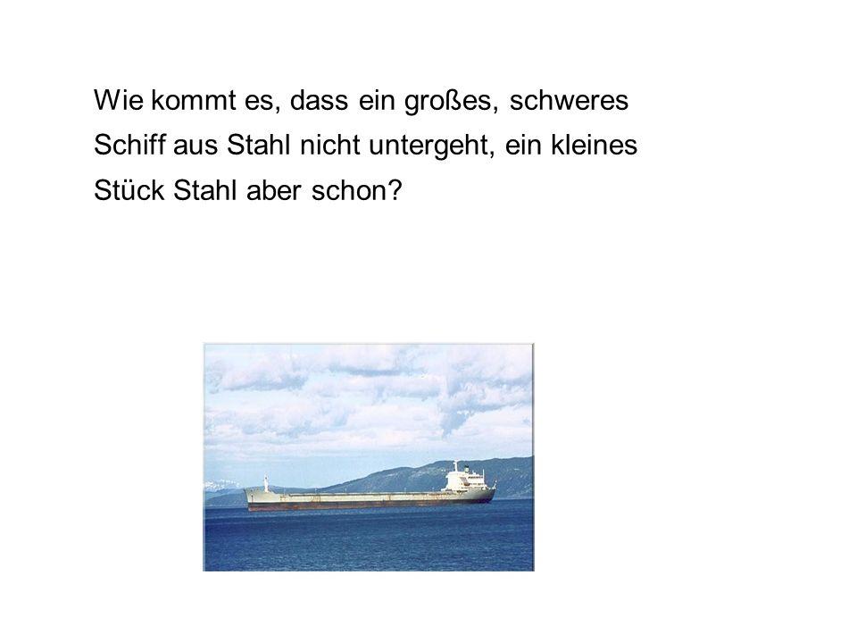 Wie kommt es, dass ein großes, schweres Schiff aus Stahl nicht untergeht, ein kleines Stück Stahl aber schon.