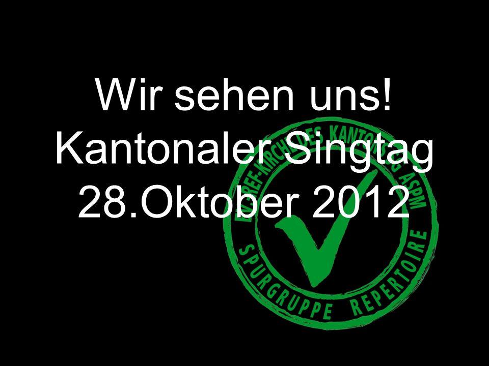 Wir sehen uns! Kantonaler Singtag 28.Oktober 2012