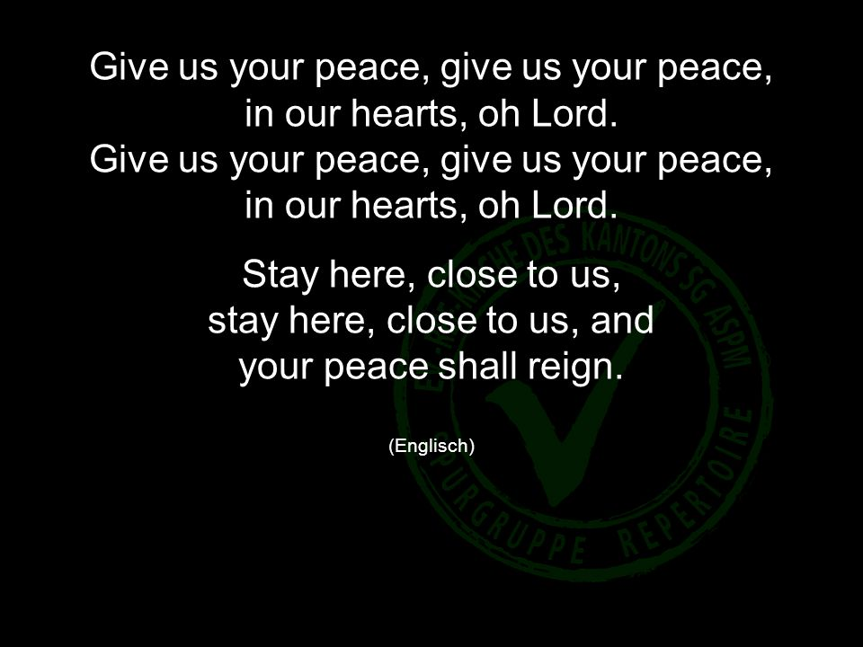 Give us your peace, give us your peace, in our hearts, oh Lord.