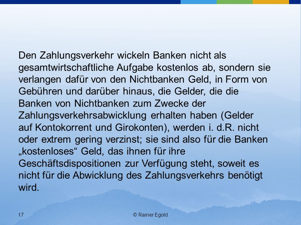 """Den Zahlungsverkehr wickeln Banken nicht als gesamtwirtschaftliche Aufgabe kostenlos ab, sondern sie verlangen dafür von den Nichtbanken Geld, in Form von Gebühren und darüber hinaus, die Gelder, die die Banken von Nichtbanken zum Zwecke der Zahlungsverkehrsabwicklung erhalten haben (Gelder auf Kontokorrent und Girokonten), werden i. d.R. nicht oder extrem gering verzinst; sie sind also für die Banken """"kostenloses Geld, das ihnen für ihre Geschäftsdispositionen zur Verfügung steht, soweit es nicht für die Abwicklung des Zahlungsverkehrs benötigt wird."""