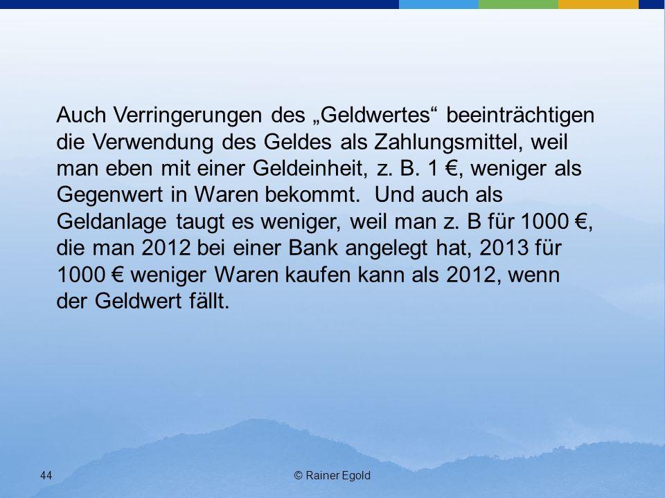 """Auch Verringerungen des """"Geldwertes beeinträchtigen die Verwendung des Geldes als Zahlungsmittel, weil man eben mit einer Geldeinheit, z. B. 1 €, weniger als Gegenwert in Waren bekommt. Und auch als Geldanlage taugt es weniger, weil man z. B für 1000 €, die man 2012 bei einer Bank angelegt hat, 2013 für 1000 € weniger Waren kaufen kann als 2012, wenn der Geldwert fällt."""