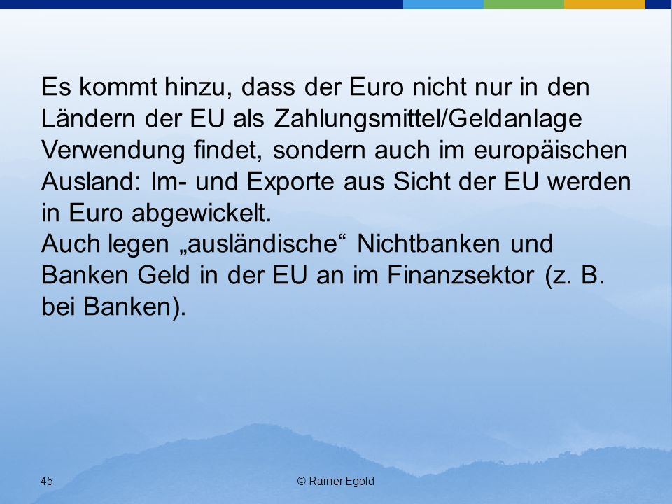 Es kommt hinzu, dass der Euro nicht nur in den Ländern der EU als Zahlungsmittel/Geldanlage Verwendung findet, sondern auch im europäischen Ausland: Im- und Exporte aus Sicht der EU werden in Euro abgewickelt.