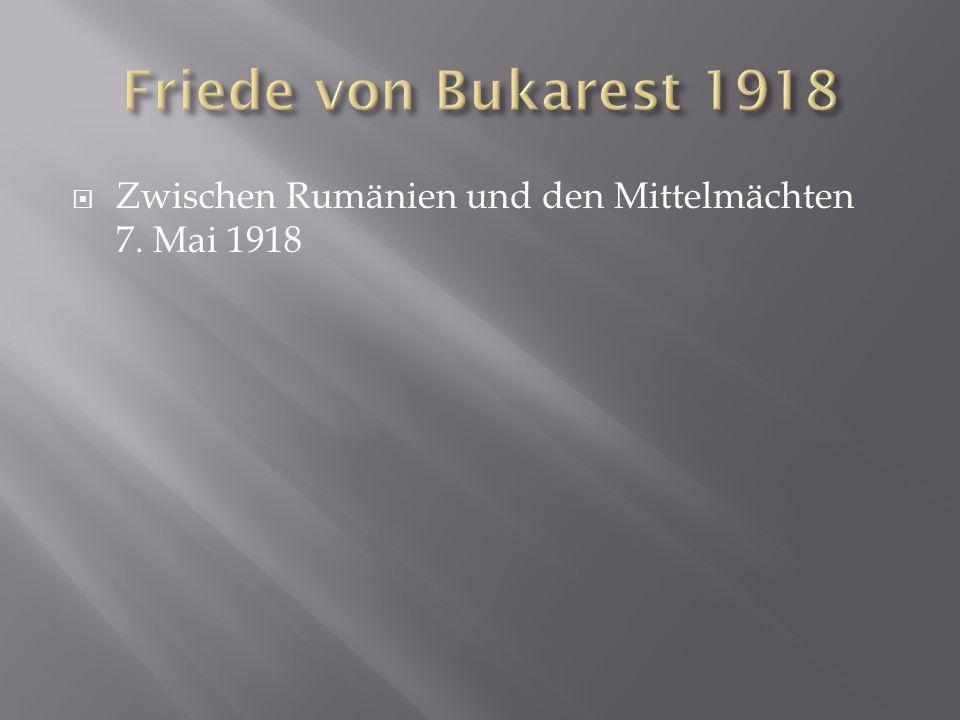 Friede von Bukarest 1918 Zwischen Rumänien und den Mittelmächten 7. Mai 1918