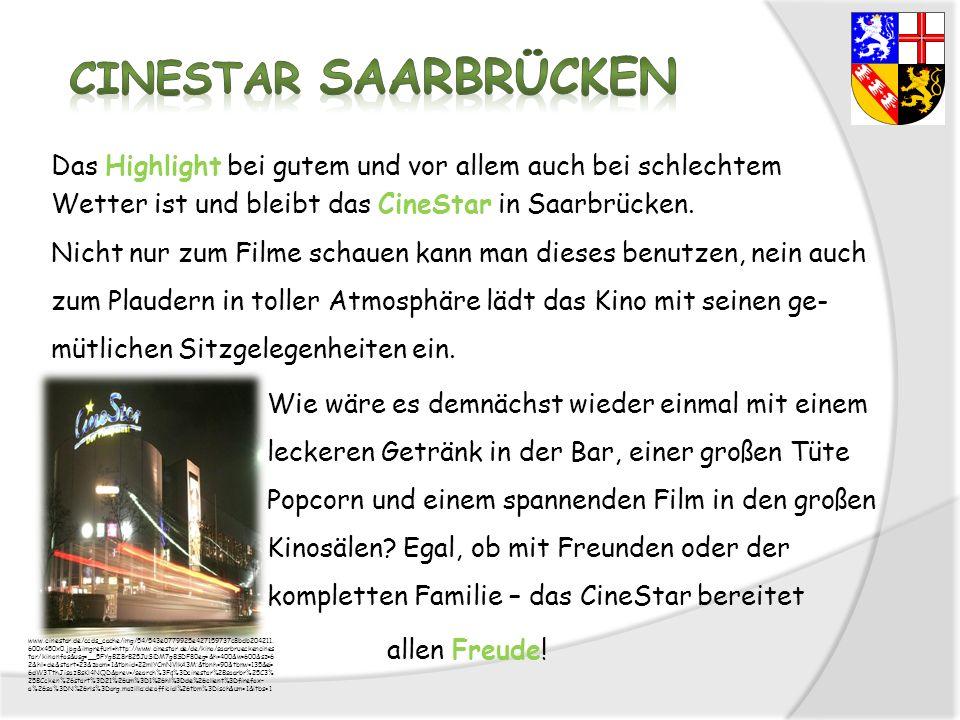 Das Highlight bei gutem und vor allem auch bei schlechtem Wetter ist und bleibt das CineStar in Saarbrücken. Nicht nur zum Filme schauen kann man dieses benutzen, nein auch zum Plaudern in toller Atmosphäre lädt das Kino mit seinen ge-mütlichen Sitzgelegenheiten ein. Wie wäre es demnächst wieder einmal mit einem leckeren Getränk in der Bar, einer großen Tüte Popcorn und einem spannenden Film in den großen Kinosälen Egal, ob mit Freunden oder der kompletten Familie – das CineStar bereitet allen Freude!