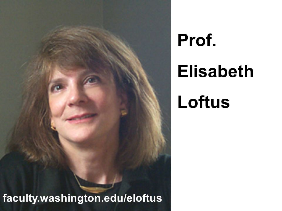 Prof. Elisabeth Loftus faculty.washington.edu/eloftus