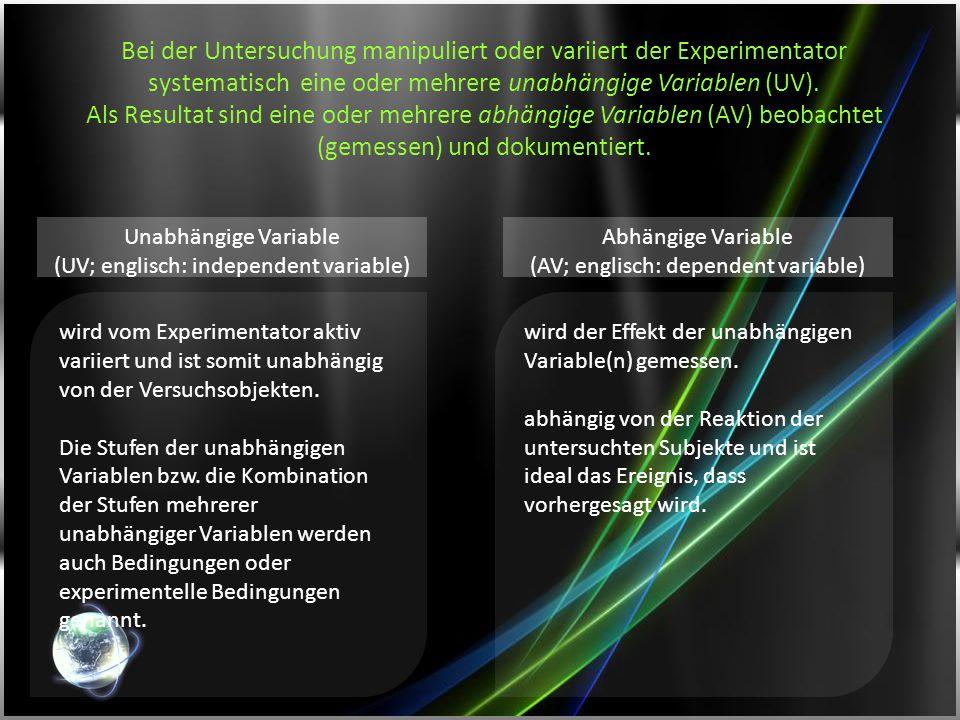 Bei der Untersuchung manipuliert oder variiert der Experimentator systematisch eine oder mehrere unabhängige Variablen (UV). Als Resultat sind eine oder mehrere abhängige Variablen (AV) beobachtet (gemessen) und dokumentiert.