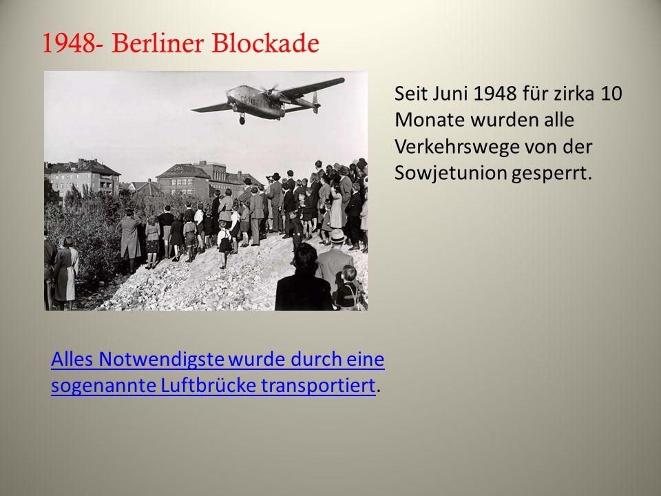 1948- Berliner Blockade Seit Juni 1948 für zirka 10 Monate wurden alle Verkehrswege von der Sowjetunion gesperrt.