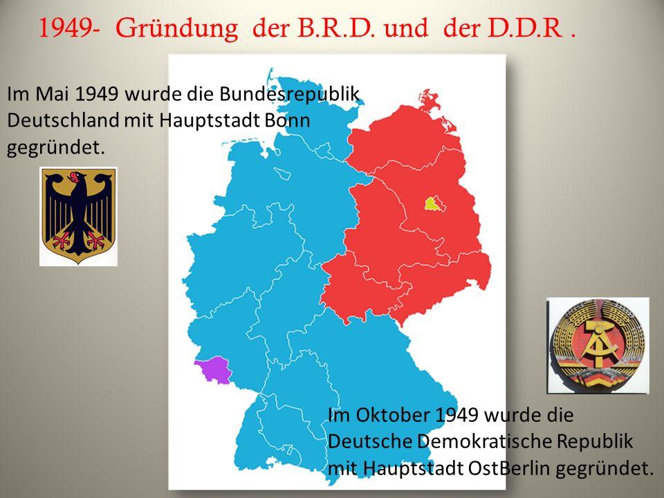 1949- Gründung der B.R.D. und der D.D.R .