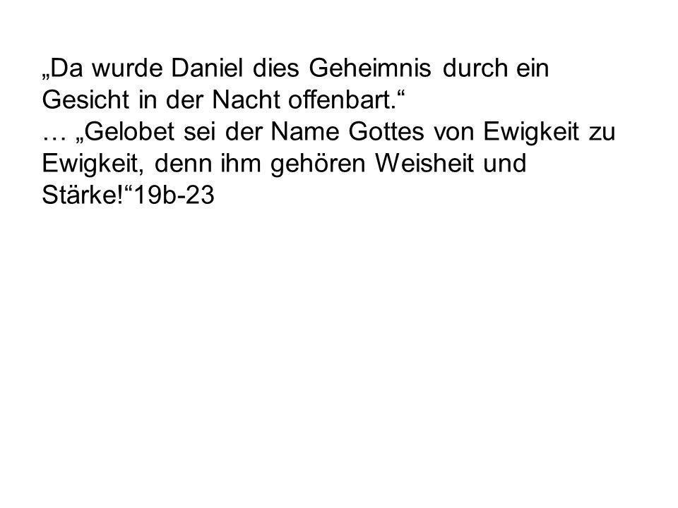 """""""Da wurde Daniel dies Geheimnis durch ein Gesicht in der Nacht offenbart. … """"Gelobet sei der Name Gottes von Ewigkeit zu Ewigkeit, denn ihm gehören Weisheit und Stärke! 19b-23"""