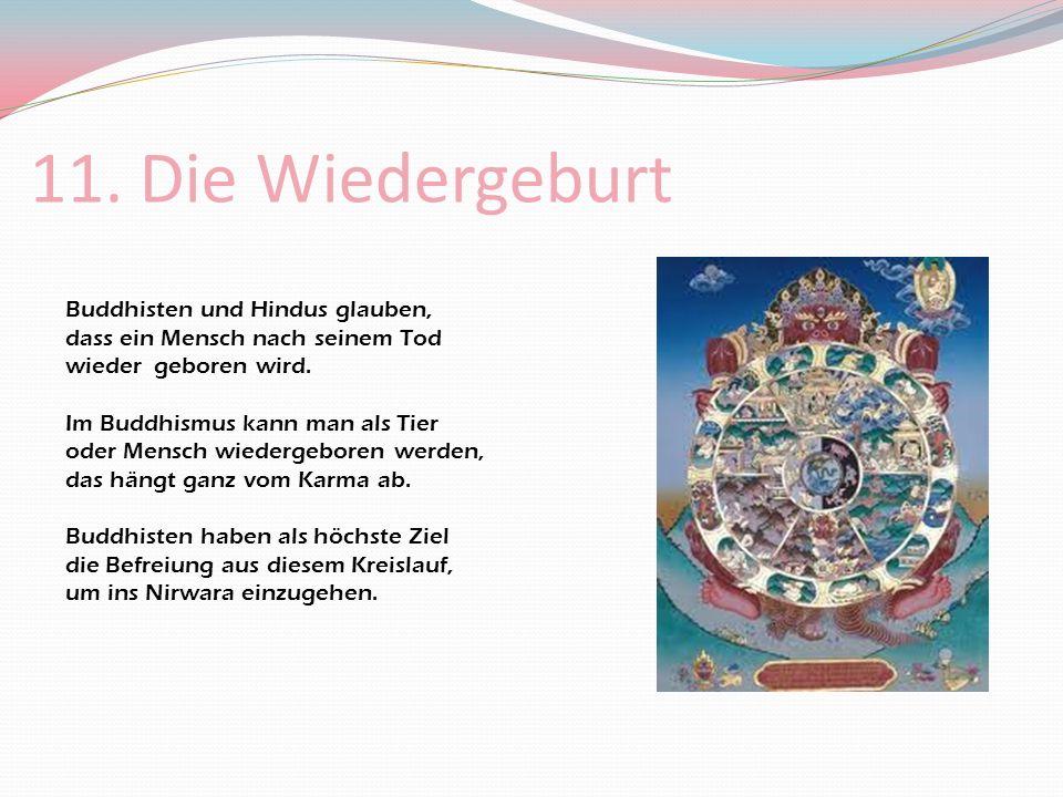 11. Die Wiedergeburt Buddhisten und Hindus glauben, dass ein Mensch nach seinem Tod wieder geboren wird.