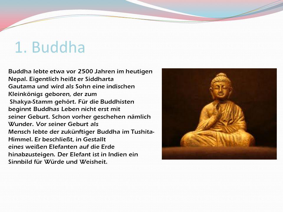 1. Buddha Buddha lebte etwa vor 2500 Jahren im heutigen Nepal. Eigentlich heißt er Siddharta.
