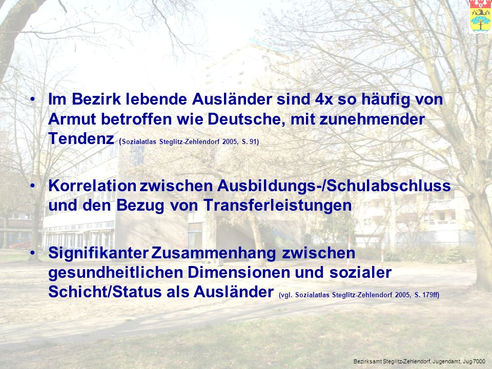 Im Bezirk lebende Ausländer sind 4x so häufig von Armut betroffen wie Deutsche, mit zunehmender Tendenz (Sozialatlas Steglitz-Zehlendorf 2005, S. 91)