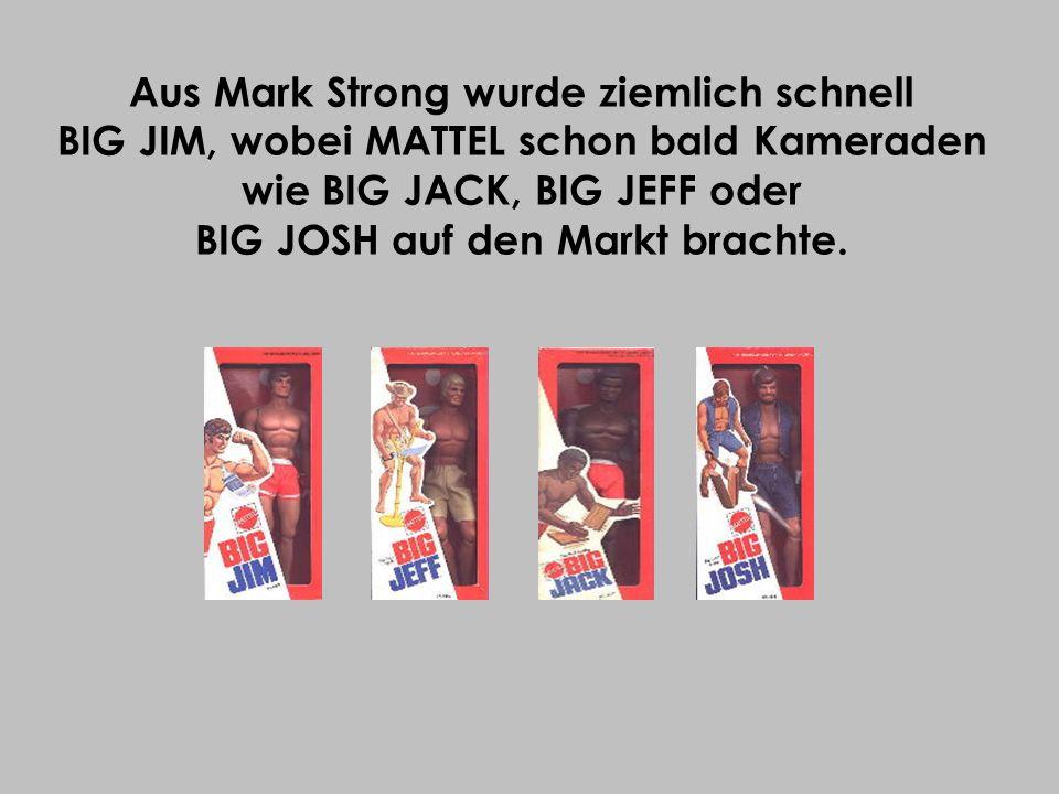 Aus Mark Strong wurde ziemlich schnell BIG JIM, wobei MATTEL schon bald Kameraden wie BIG JACK, BIG JEFF oder BIG JOSH auf den Markt brachte.