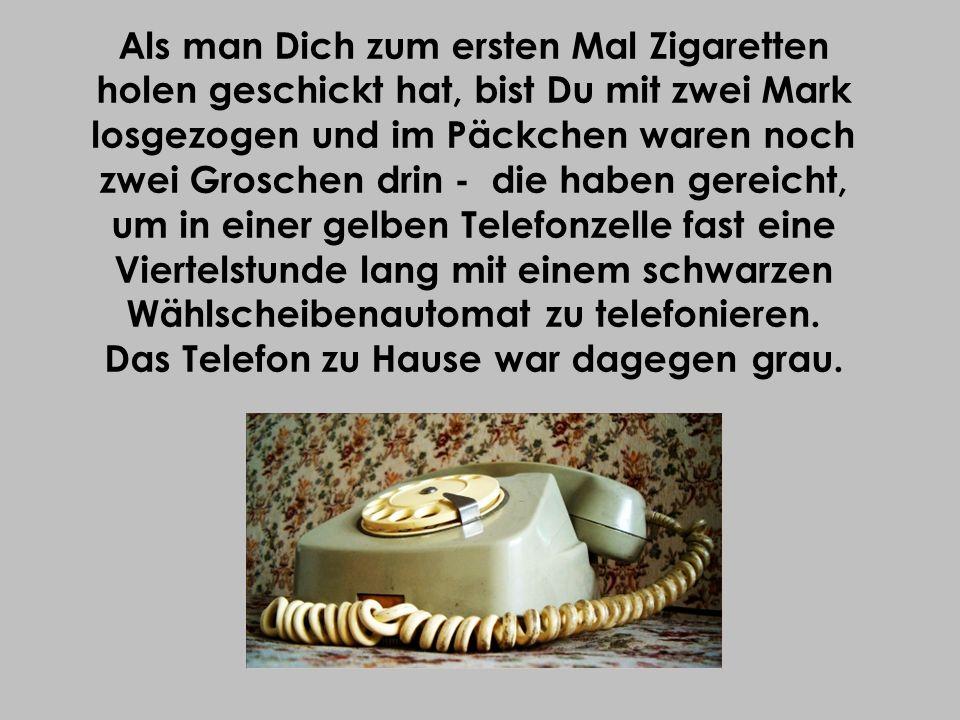 Als man Dich zum ersten Mal Zigaretten holen geschickt hat, bist Du mit zwei Mark losgezogen und im Päckchen waren noch zwei Groschen drin ‑ die haben gereicht, um in einer gelben Telefonzelle fast eine Viertelstunde lang mit einem schwarzen Wählscheibenautomat zu telefonieren.