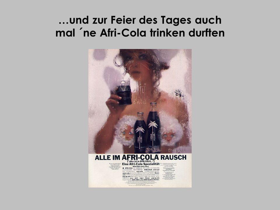 …und zur Feier des Tages auch mal ´ne Afri-Cola trinken durften