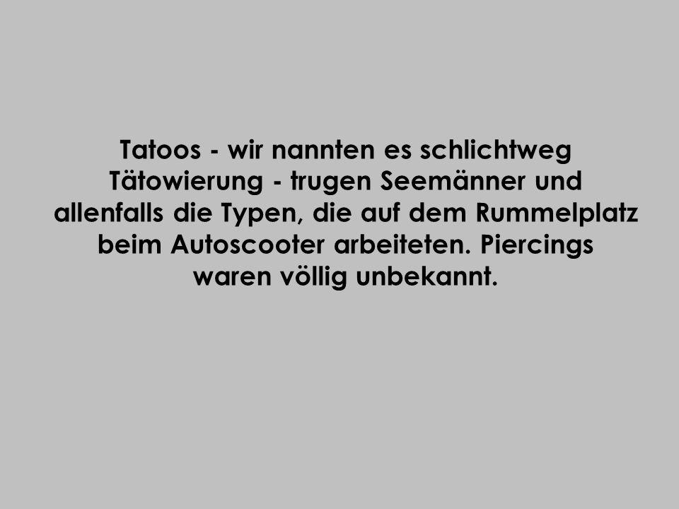 Tatoos - wir nannten es schlichtweg Tätowierung - trugen Seemänner und allenfalls die Typen, die auf dem Rummelplatz beim Autoscooter arbeiteten.