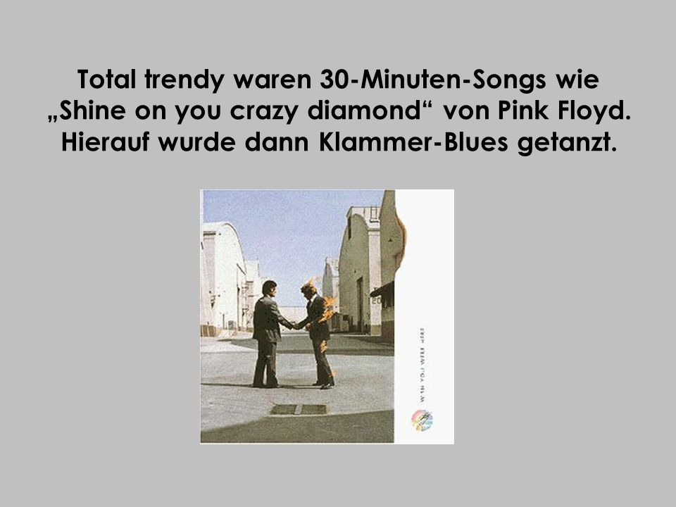 "Total trendy waren 30-Minuten-Songs wie ""Shine on you crazy diamond von Pink Floyd."