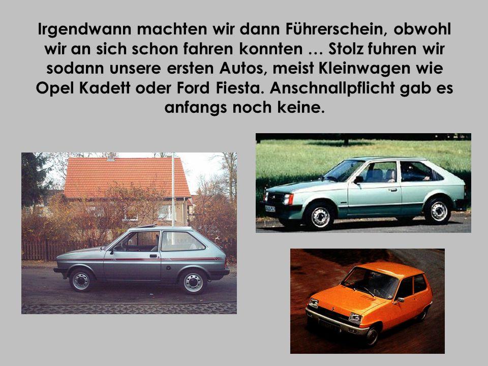 Irgendwann machten wir dann Führerschein, obwohl wir an sich schon fahren konnten … Stolz fuhren wir sodann unsere ersten Autos, meist Kleinwagen wie Opel Kadett oder Ford Fiesta.