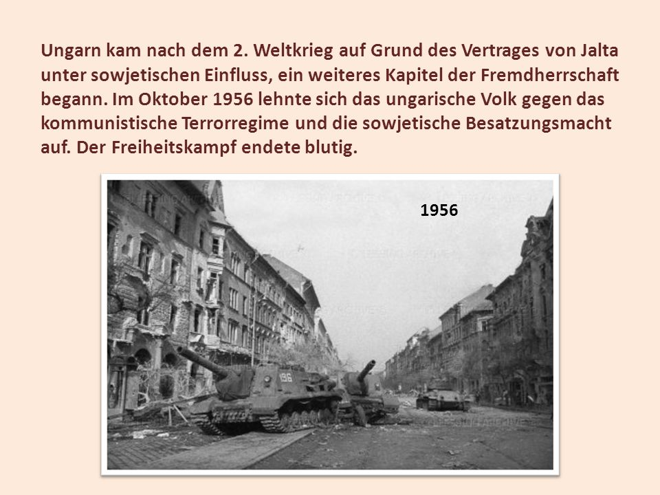 Ungarn kam nach dem 2. Weltkrieg auf Grund des Vertrages von Jalta unter sowjetischen Einfluss, ein weiteres Kapitel der Fremdherrschaft begann. Im Oktober 1956 lehnte sich das ungarische Volk gegen das kommunistische Terrorregime und die sowjetische Besatzungsmacht auf. Der Freiheitskampf endete blutig.