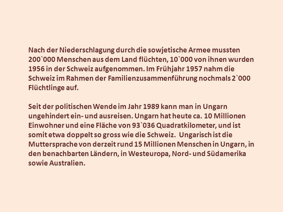 Nach der Niederschlagung durch die sowjetische Armee mussten 200`000 Menschen aus dem Land flüchten, 10`000 von ihnen wurden 1956 in der Schweiz aufgenommen. Im Frühjahr 1957 nahm die Schweiz im Rahmen der Familienzusammenführung nochmals 2`000 Flüchtlinge auf.