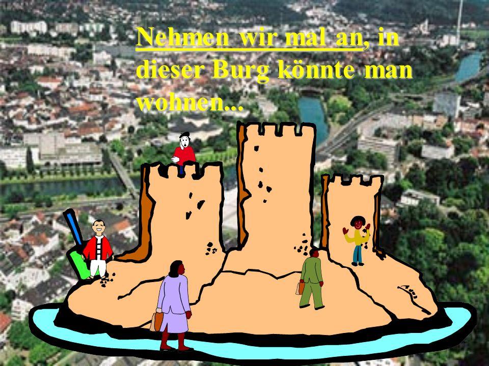 Nehmen wir mal an, in dieser Burg könnte man wohnen...