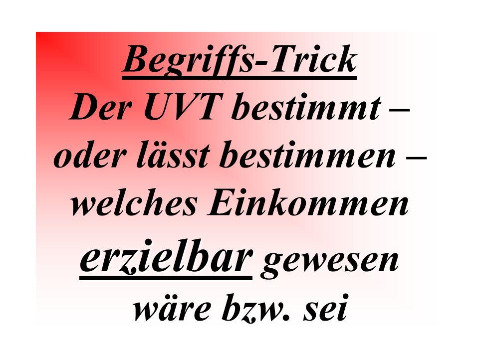 Begriffs-Trick Der UVT bestimmt – oder lässt bestimmen – welches Einkommen erzielbar gewesen wäre bzw.