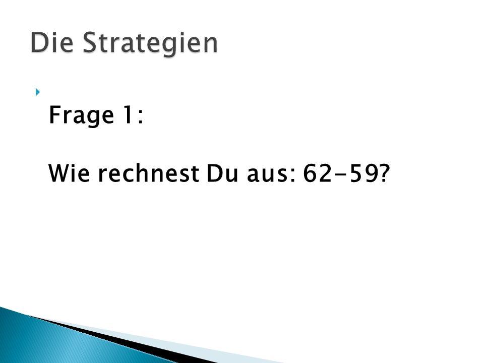 Die Strategien Frage 1: Wie rechnest Du aus: 62-59