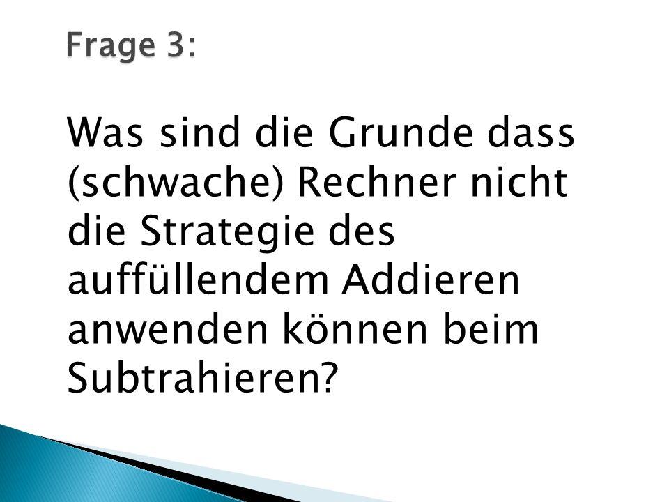 Frage 3: Was sind die Grunde dass (schwache) Rechner nicht die Strategie des auffüllendem Addieren anwenden können beim Subtrahieren