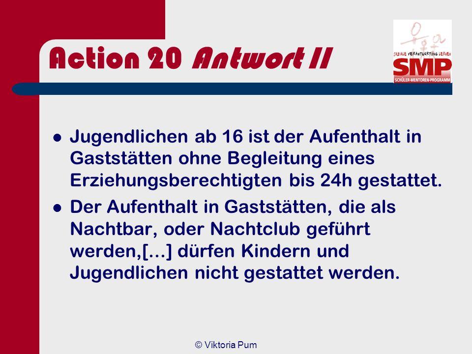 Action 20 Antwort II Jugendlichen ab 16 ist der Aufenthalt in Gaststätten ohne Begleitung eines Erziehungsberechtigten bis 24h gestattet.
