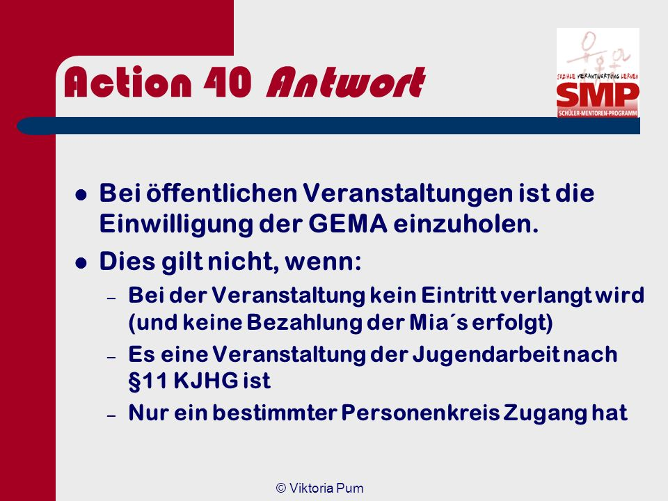 Action 40 Antwort Bei öffentlichen Veranstaltungen ist die Einwilligung der GEMA einzuholen. Dies gilt nicht, wenn: