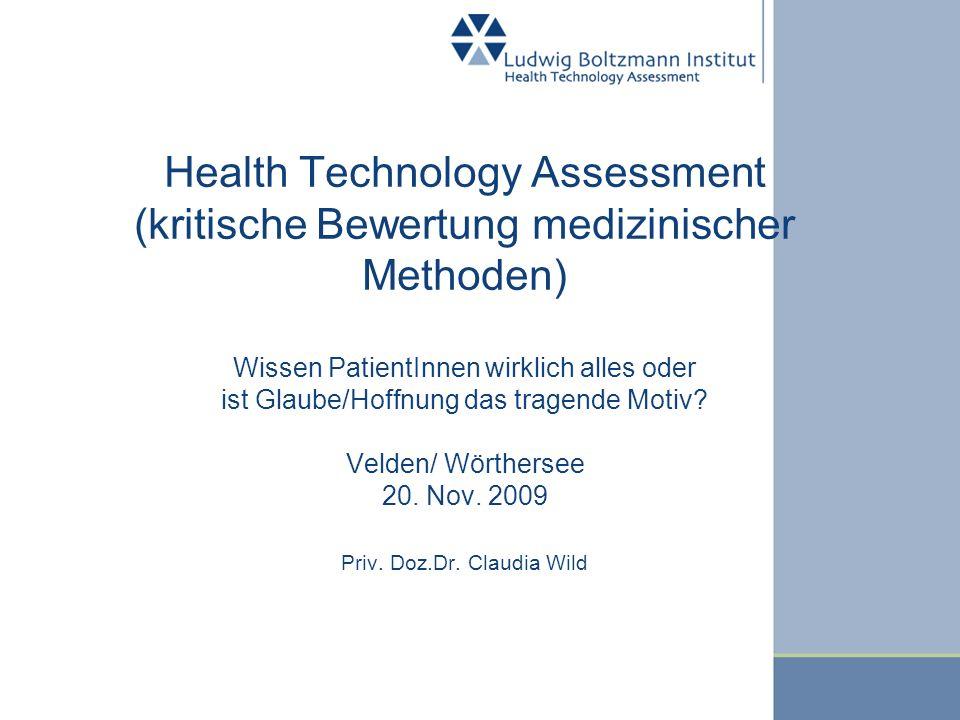 Health Technology Assessment (kritische Bewertung medizinischer Methoden) Wissen PatientInnen wirklich alles oder ist Glaube/Hoffnung das tragende Motiv.