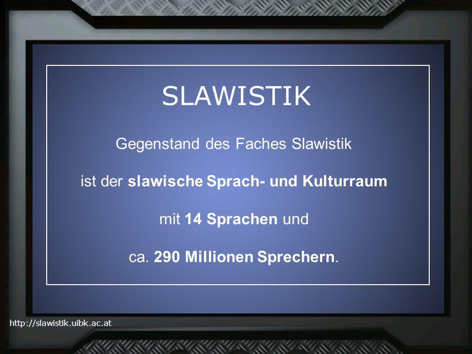 SLAWISTIK Gegenstand des Faches Slawistik ist der slawische Sprach- und Kulturraum mit 14 Sprachen und ca.