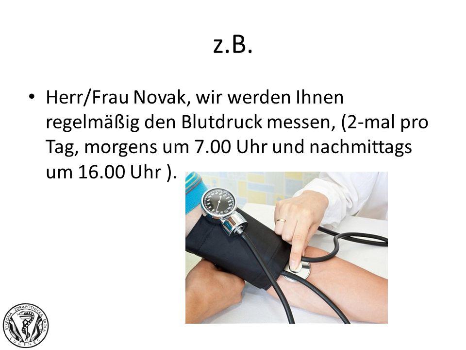 z.B.Herr/Frau Novak, wir werden Ihnen regelmäßig den Blutdruck messen, (2-mal pro Tag, morgens um 7.00 Uhr und nachmittags um 16.00 Uhr ).