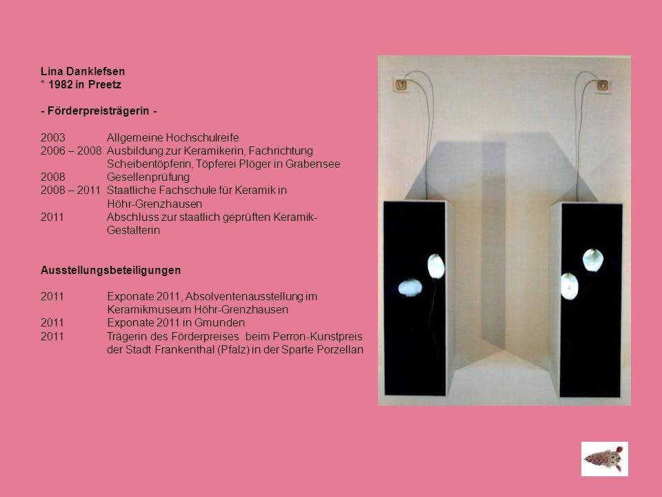 Lina Danklefsen * 1982 in Preetz. - Förderpreisträgerin - 2003 Allgemeine Hochschulreife. 2006 – 2008 Ausbildung zur Keramikerin, Fachrichtung.