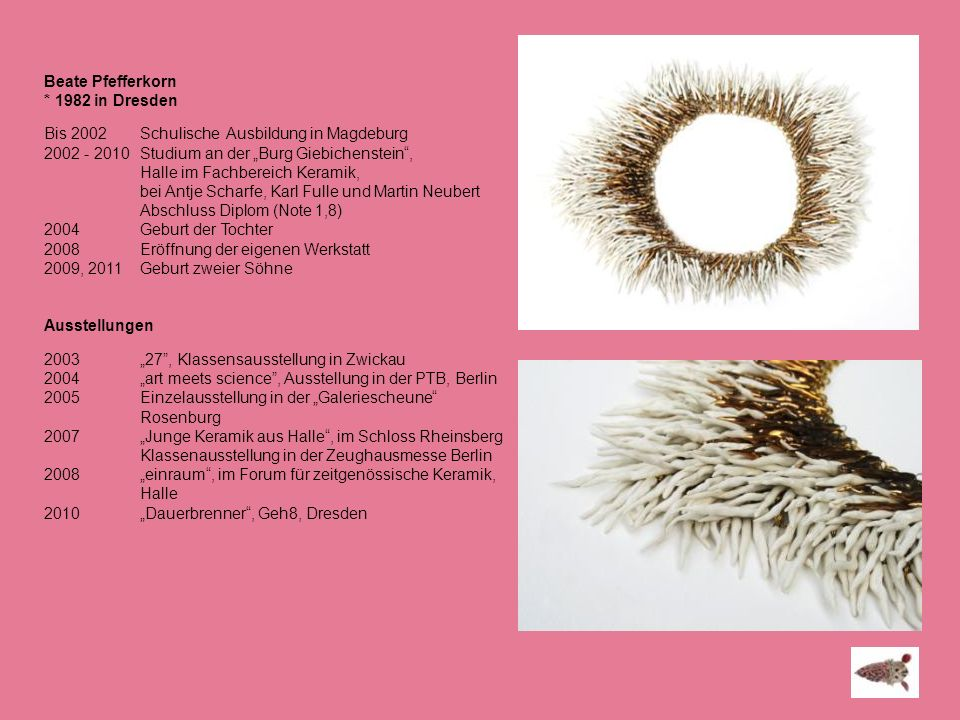 """Beate Pfefferkorn * 1982 in Dresden. Bis 2002 Schulische Ausbildung in Magdeburg. 2002 - 2010 Studium an der """"Burg Giebichenstein ,"""