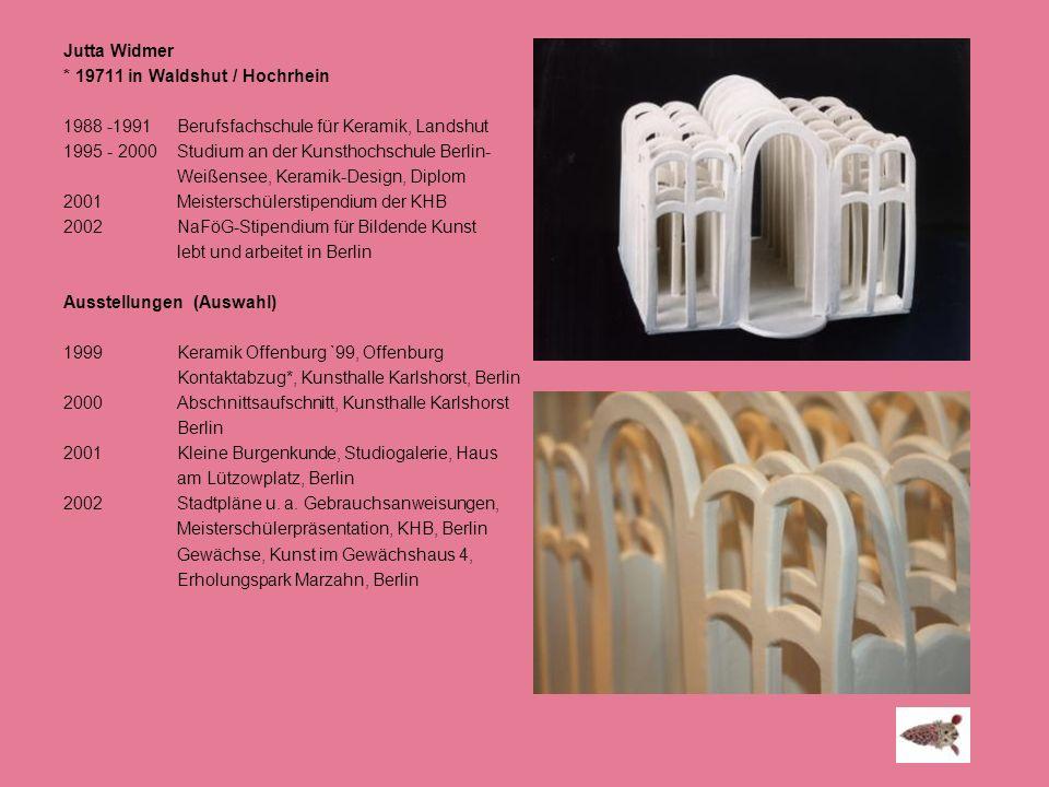 Jutta Widmer * 19711 in Waldshut / Hochrhein. 1988 -1991 Berufsfachschule für Keramik, Landshut.