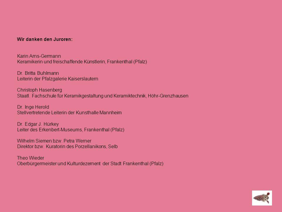 Wir danken den Juroren: Karin Arns-Germann Keramikerin und freischaffende Künstlerin, Frankenthal (Pfalz) Dr.