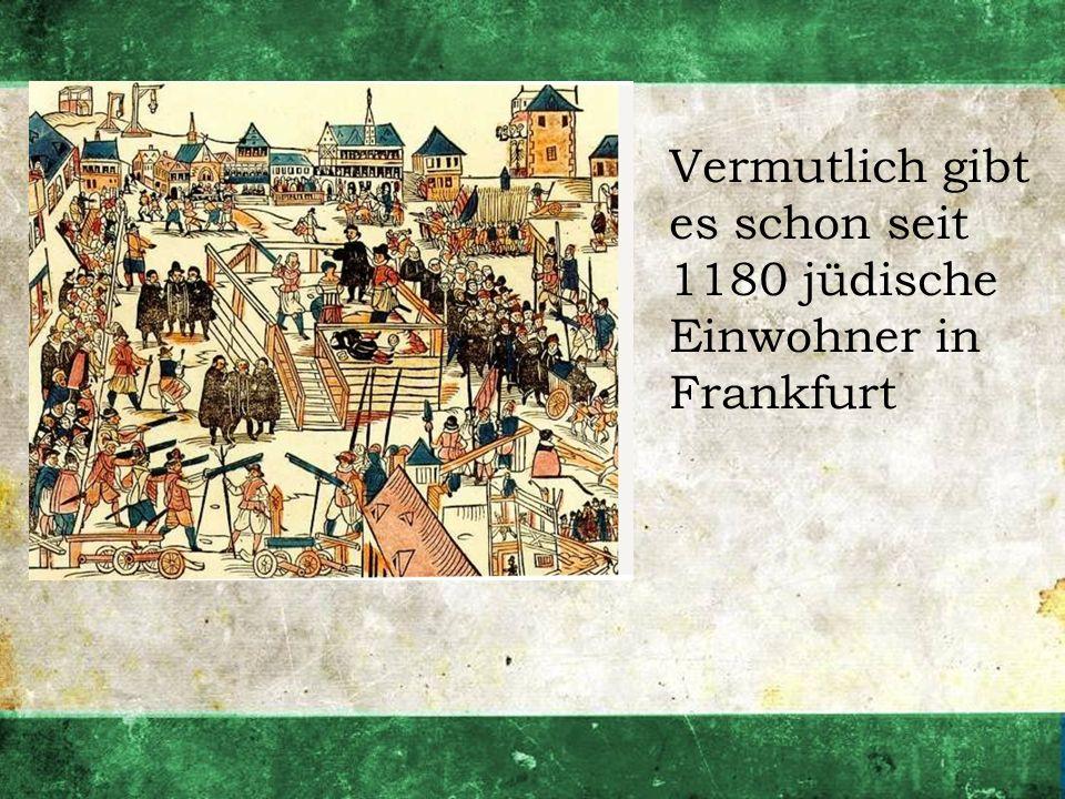 Vermutlich gibt es schon seit 1180 jüdische Einwohner in Frankfurt