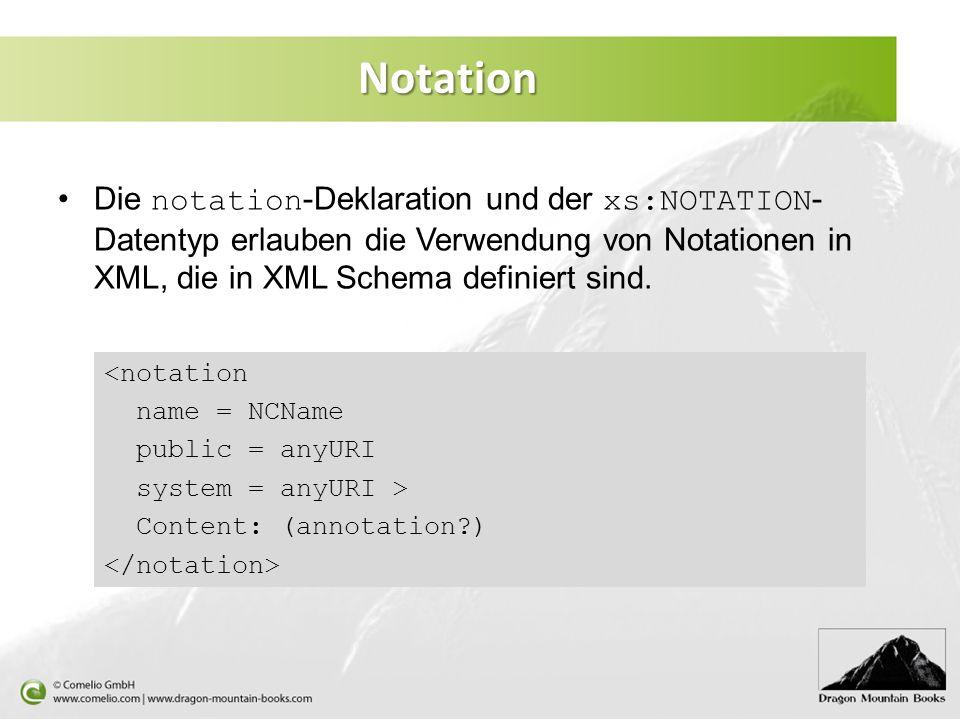 Notation Die notation-Deklaration und der xs:NOTATION-Datentyp erlauben die Verwendung von Notationen in XML, die in XML Schema definiert sind.
