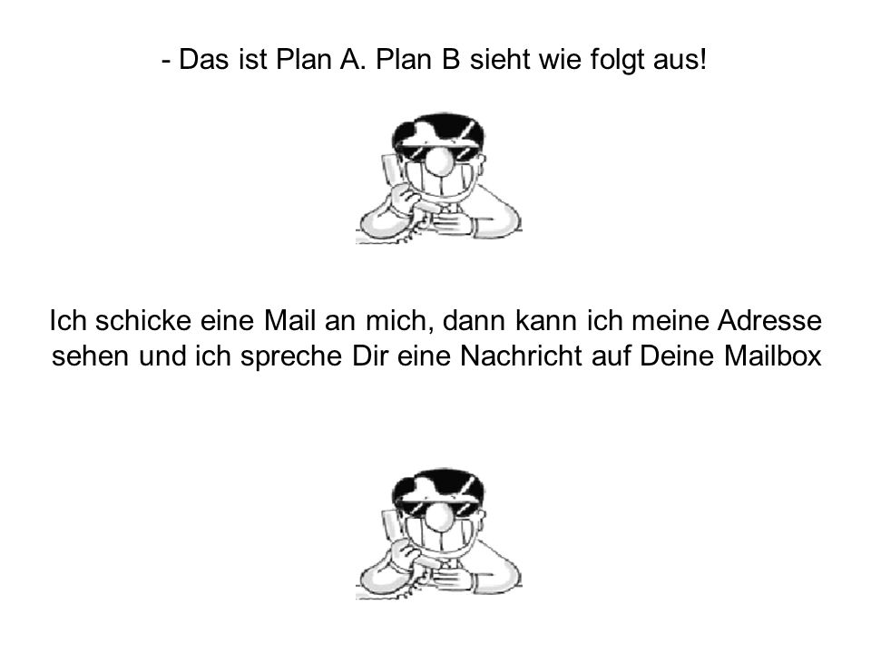 - Das ist Plan A. Plan B sieht wie folgt aus!