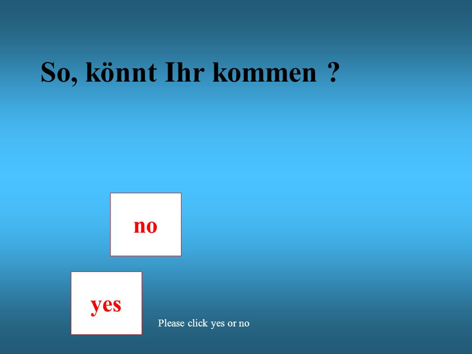 So, könnt Ihr kommen no yes Please click yes or no