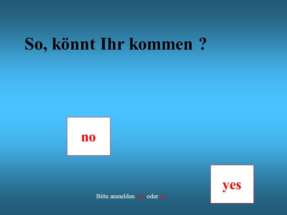 So, könnt Ihr kommen no yes Bitte anmelden yes oder no