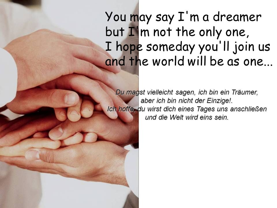 You may say I m a dreamer but I m not the only one, I hope someday you ll join us and the world will be as one...
