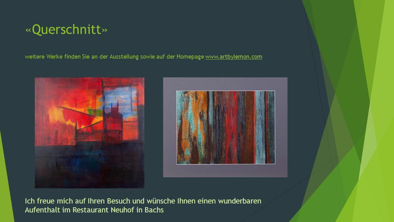 «Querschnitt» weitere Werke finden Sie an der Ausstellung sowie auf der Homepage www.artbylemon.com
